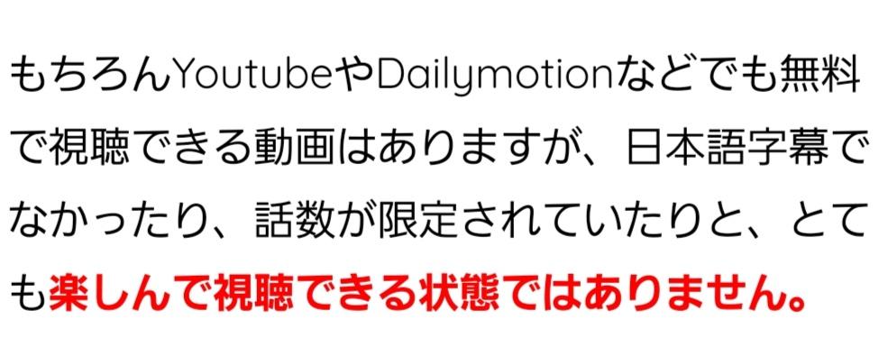もちろんYoutubeやDailymotionなどでも無料で視聴できる動画はありますが、日本語字幕でなかったり、話数が限定されていたりと、とても楽しんで視聴できる状態ではありません。